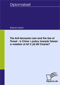 Titel: The Anti-Secession Law and the Use of Threat - Is China`s policy towards Taiwan a violation of Art 2 (4) UN Charter?