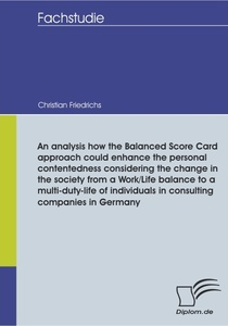 Titel: An analysis how the Balanced Score Card approach could enhance the personal contentedness considering the change in the society from a Work/Life balance to a multi-duty-life of individuals in consulting companies in Germany