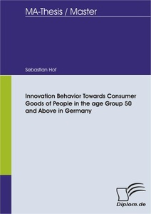 Titel: Innovation Behavior Towards Consumer Goods of People in the age Group 50 and Above in Germany