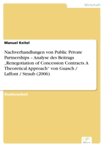 "Titel: Nachverhandlungen von Public Private Partnerships – Analyse des Beitrags ""Renegotiation of Concession Contracts. A Theoretical Approach"" von Guasch / Laffont / Straub (2006)"