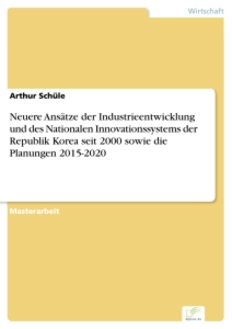 Titel: Neuere Ansätze der Industrieentwicklung und des Nationalen Innovationssystems der Republik Korea seit 2000 sowie die Planungen 2015-2020